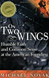 On Two Wings: Humble Faith and Common Sense at the American Founding (1893554686) by Novak, Michael