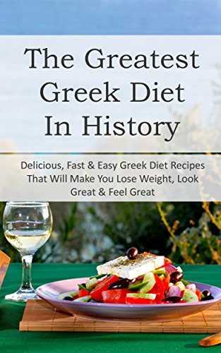 The Greatest Greek Diet In History: Delicious, Fast & Easy Greek Diet Recipes That Will Make You Lose Weight, Look Great & Feel Great by Sonia Maxwell