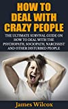 How To Deal With Crazy People: The Ultimate Survival Guide On How To Deal With The Psychopath, Sociopath, Narcissist And Other Disturbed People