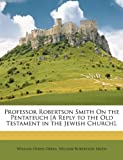 img - for Professor Robertson Smith On the Pentateuch [A Reply to the Old Testament in the Jewish Church]. book / textbook / text book