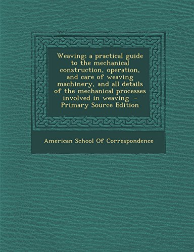 Weaving; A Practical Guide to the Mechanical Construction, Operation, and Care of Weaving Machinery, and All Details of the Mechanical Processes Invol