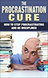 Procrastination Cure - How To Stop Procrastinating And Be Disciplined (Procrastination, Stop Procrastinating, Discipline, Self-Discipline, Procrastinate)