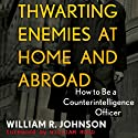 Thwarting Enemies at Home and Abroad: How to Be a Counterintelligence Officer (       UNABRIDGED) by William R. Johnson Narrated by Gary L. Willprecht