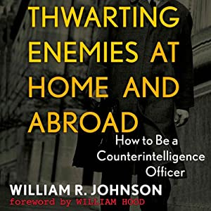 Thwarting Enemies at Home and Abroad: How to Be a Counterintelligence Officer | [William R. Johnson]