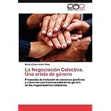 La Negociación Colectiva. Una arista de género: Propuesta de inclusión de acciones positivas y cláusulas con transversalidad...