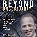 Beyond Uncertainty: Heisenberg, Quantum Physics, and the Bomb Hörbuch von David C. Cassidy Gesprochen von: Joe Barrett