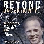 Beyond Uncertainty: Heisenberg, Quantum Physics, and the Bomb | David C. Cassidy