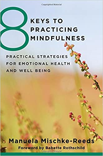 8 Keys to Practicing Mindfulness - Practical Strategies for Emotional Health and Well-being - Manuela Mischke Reeds