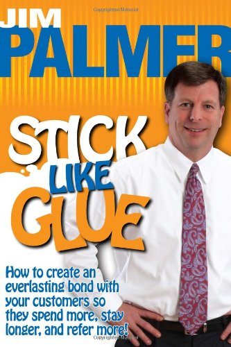 Stick Like Glue - How to Create an Everlasting Bond with Your Customers So They Spend More, Stay Longer, and Refer More!