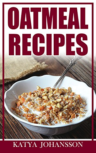 OATMEAL RECIPES: Oatmeal Cookbook: 65 Most Amazing Oats Recipes & Oatmeal Diet Plan! (oatmeal books, oatmeal smoothie) by katya johansson