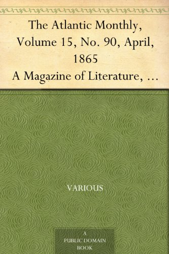 The Atlantic Monthly, Volume 15, No. 90, April, 1865 A Magazine of Literature, Art, and Politics