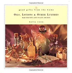 Good Gifts from the Home: Oils, Lotions & Other Luxuries: Make Beautiful Gifts to Give (or Keep)