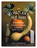 The Compleat Squash: A Passionate Grower's Guide to Pumpkins, Squashes, and Gourds Amy Goldman