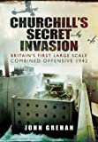 Churchills Secret Invasion: Britains First Large Scale Combined Operations Offensive 1942