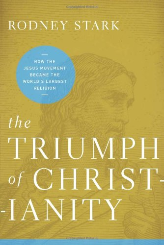 The Triumph of Christianity: How the Jesus Movement Became the World's Largest Religion, Rodney Stark