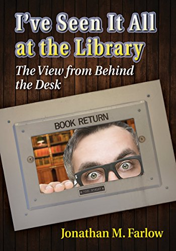 I've Seen It All at the Library: The View from Behind the Desk, by Jonathan M. Farlow