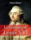 Le Calvaire de Louis XVI (French Edition)