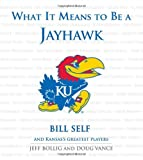 What It Means to Be a Jayhawk: Bill Self and Kansas's Greatest Jayhawks