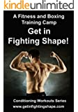 A Fitness and Boxing Training Camp: Get in Fighting Shape (Conditioning Workouts Series Book 2)
