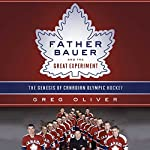 Father Bauer and the Great Experiment: The Genesis of Canadian Olympic Hockey | Greg Oliver