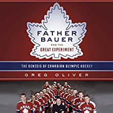 Father Bauer and the Great Experiment: The Genesis of Canadian Olympic Hockey Audiobook by Greg Oliver Narrated by JP Linton