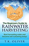 The Beginners Guide to Rainwater Harvesting.: Start harvesting water and become self sustaining today!