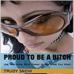 Proud to Be a Bitch: Use Your Inner Bitch Power to Get What You Want   Trudy Snow