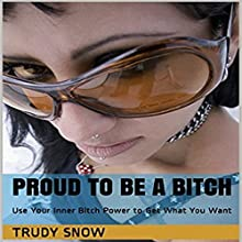 Proud to Be a Bitch: Use Your Inner Bitch Power to Get What You Want Audiobook by Trudy Snow Narrated by Miranda Crandall