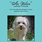 Mr. Wilson Makes It Home: How One Little Dog Brought Us Hope, Happiness & Closure | Michael Morse