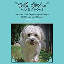 Mr. Wilson Makes It Home: How One Little Dog Brought Us Hope, Happiness & Closure (       UNABRIDGED) by Michael Morse Narrated by Kevin Young