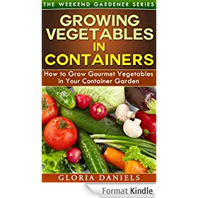 Growing Vegetables in Containers: How to Grow Gourmet Vegetables in Your Container Garden (The Weekend Gardener Book 5) (English Edition)