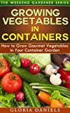 Growing Vegetables in Containers: How to Grow Gourmet Vegetables in Your Container Garden (The Weekend Gardener Book 5)