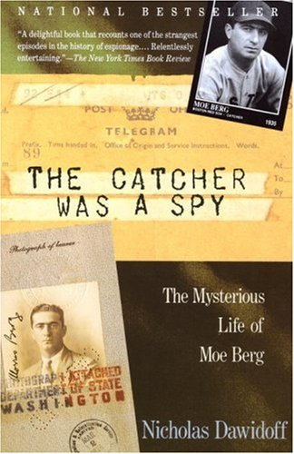 The Catcher Was a Spy: The Mysterious Life of Moe Berg, Nicholas Dawidoff