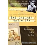 The Catcher Was a Spy: The Mysterious Life of Moe Berg ~ Nicholas Dawidoff