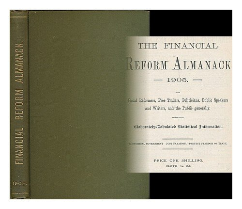 The Financial Reform Almanack 1905 : For Fiscal Reformers, Free Traders, Politicians, Public Speakers And Writers, And The Public Generally, Containing Elaborately-Tabulated Statistical Information