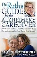Dr. Ruth's Guide for the Alzheimer's Caregiver: How to Care for Your Loved One Without Getting Overwhelmed... and Without Doing It All Yourself