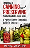 The Secrets of Canning and Preserving Your Own Vegetables Recipe Book: A Pressure Canner Companion Guide for Beginners