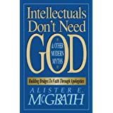 Intellectuals Don't Need God and Other Modern Myths: Building Bridges to Faith Through Apologeticsby Alister E. McGrath