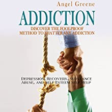 Addiction: Discover the Foolproof Method to Shatter Any Addiction: Depression, Recovery, Substance Abuse, and Self Esteem Self Help Audiobook by Angel Greene Narrated by C.J. McAllister