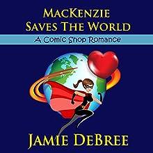 MacKenzie Saves the World (       UNABRIDGED) by Jamie DeBree Narrated by Alyda Oosterwyk