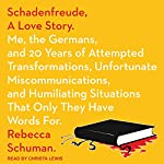 Schadenfreude, a Love Story: Me, the Germans, and 20 Years of Attempted Transformations, Unfortunate Miscommunications, and Humiliating Situations That Only They Have Words For | Rebecca Schuman