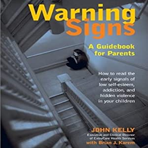 Warning Signs: A Guidebook for Parents: How to Read the Early Signals of Low Self-Esteem, Addiction, and Hidden Violence in Your Kids | [John Kelly, Brian J. Karem]
