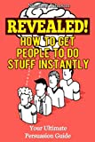 Revealed! How To Get People To Do Stuff Instantly: Your Ultimate Persuasion Guide