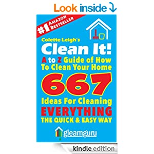 Clean It! A to Z Guide of How To Clean Your Home : 667 Ideas For Cleaning Everything,The Quick & Easy Way (Gleam Guru Book 3)