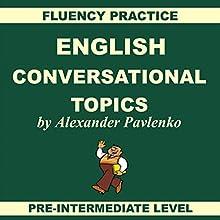 English: Conversational Topics: Pre-Intermediate Level, Fluency Practice, Book 1 Audiobook by Alexander Pavlenko Narrated by Melanie Binks
