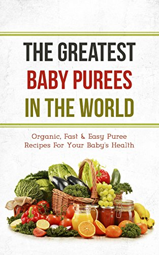 The Greatest Baby Purees In The World: Organic, Fast & Easy Puree Recipes For Your Baby's Health by Sonia Maxwell