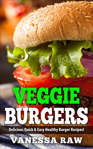 Vegan Burgers: Healthy and Delicious Veggies Burger Recipes (Vegan Recipes, Vegan Cookbook, Vegan Diet, Easy Vegan Recipes, Vegan Recipes for Dinner, Vegan Recipes for kids, Vegan Weight Loss ) by vanessa raw