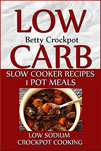 Low Carb Slow Cooker Recipes - 1 Pot Meals - Low Sodium - Crockpot Cooking - (Low Sugar, Low Salt, Heart Healthy, Crockpot Cookbook, Slow Cooking, Slow ... (Crockpot Cookbooks / Slow Cooker Recipes) by Betty Crockpot