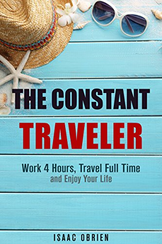 The Constant Traveler: Work 4 Hours, Travel Full Time and Enjoy Your Life (Freelance & Freedom) PDF