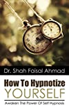How To Hypnotize Yourself: Awaken The Power Of Self Hypnosis (Self Hypnosis, Visualization, Hypnosis For Weight Loss, Visualization Techniques, Creative Visualization, Self Hypnosis Scripts Book 1)